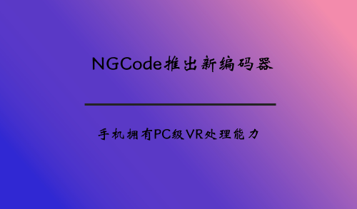 NGCode推出新编码器 手机拥有PC级VR处理能力