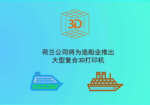 荷兰公司将为造船业推出大型复合3D打印机