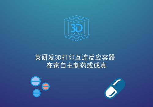 英研发3D打印互连反应容器 在家自主制药或成真