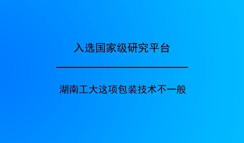 入选国家级研究平台 湖南工大这项包装技术不一般