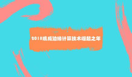 2018或成边缘计算技术崛起之年