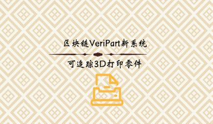 区块链VeriPart新系统,可追踪3D打印零件