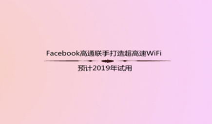 Facebook高通联手打造超高速WiFi 预计2019年试用