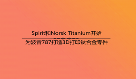 Spirit和Norsk Titanium开始为波音787打造3D打印钛合金零件