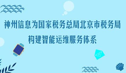 神州信息为国家税务总局北京市税务局构建智能运维服务体系