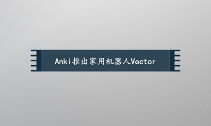 Anki推出家用机器人Vector