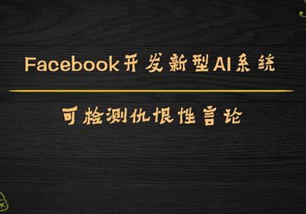 Facebook开发新型AI系统,可检测仇恨性言论
