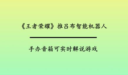 《王者荣耀》推吕布智能九州体育地址手机版:手办音箱,可实时解说游戏