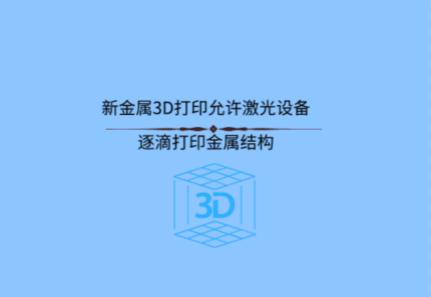 新金属3D打印允许激光设备逐滴打印金属结构