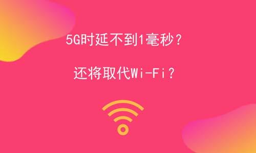 5G时延不到1毫秒?还将取代Wi-Fi?