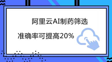 阿里云AI制药筛选准确率可提高20%