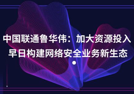 中国联通鲁华伟:加大资源投入 早日构建网络安全业务新生态