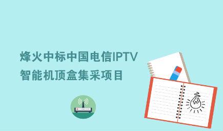 烽火中标中国电信IPTV智能机顶盒集采项目