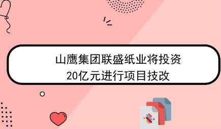 山鹰集团联盛纸业将投资20亿元进行项目技改