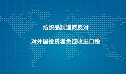 纺织品制造商反对对外国投资者免征收进口税
