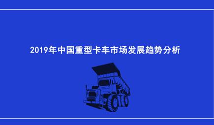 2019年中国重型卡车市场发展趋势分析