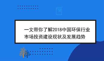 一文带你了解2018中国环保行业市场投资建设现状及发展趋势