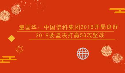童国华:中国信科集团2018开局良好 2019要坚决打赢5G攻坚战