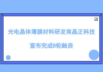 光电晶体薄膜材料研发商晶正科技宣布完成B轮融资