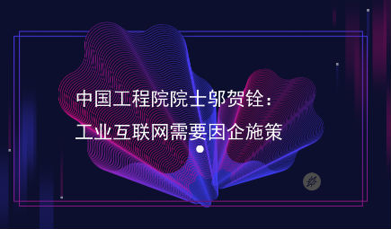中国工程院院士邬贺铨:工业互联网需要因企施策