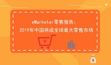 eMarketer零售报告: 2019年中国将超过美国 成全球最大零售市场
