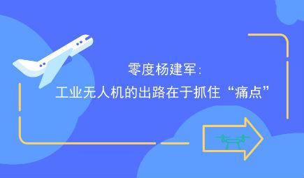"""零度楊建軍:工業無人機的出路在于抓住""""痛點"""""""